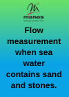 Flow measurement when sea water contains sand and stones